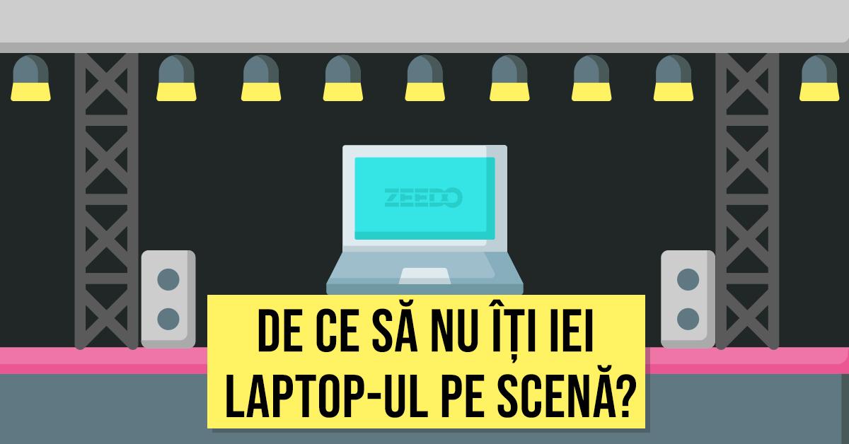 De ce sa nu iti iei laptopul pe scena intr-un live act?